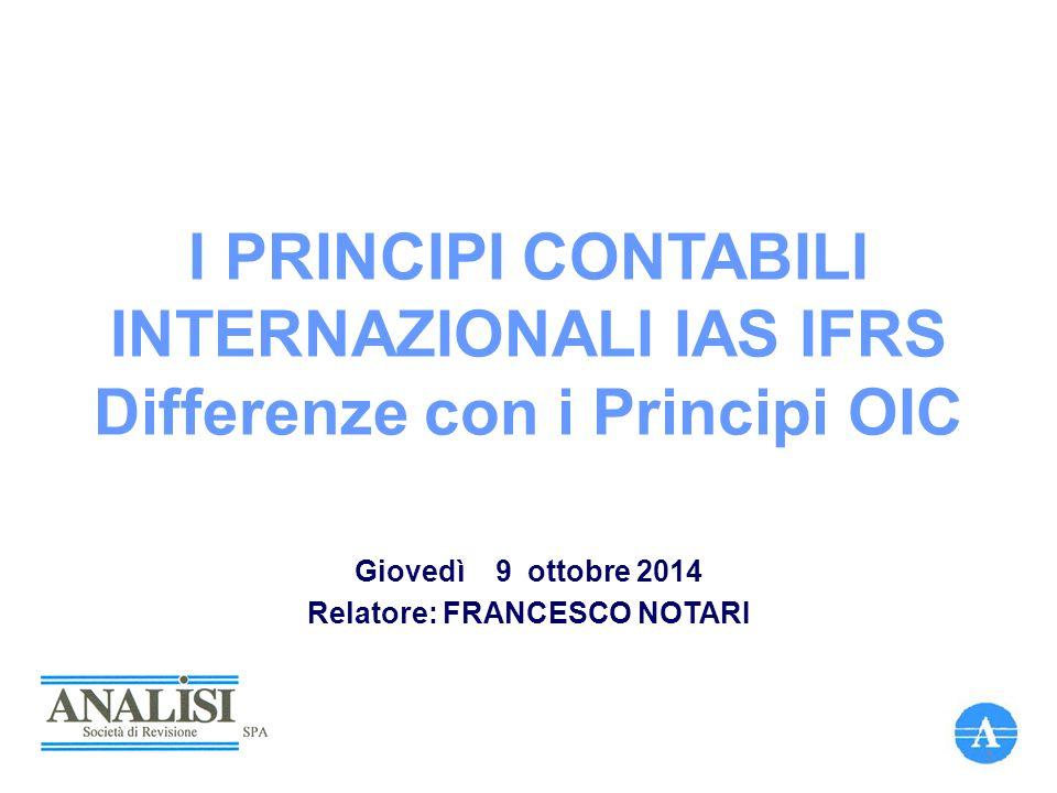 I PRINCIPI CONTABILI INTERNAZIONALI IAS IFRS Differenze con i Principi OIC Giovedì 9 ottobre 2014 Relatore: FRANCESCO NOTARI 1