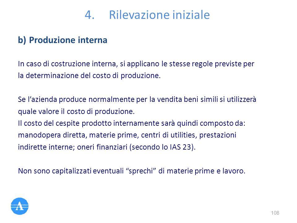 4.Rilevazione iniziale In caso di costruzione interna, si applicano le stesse regole previste per la determinazione del costo di produzione. Se l'azie