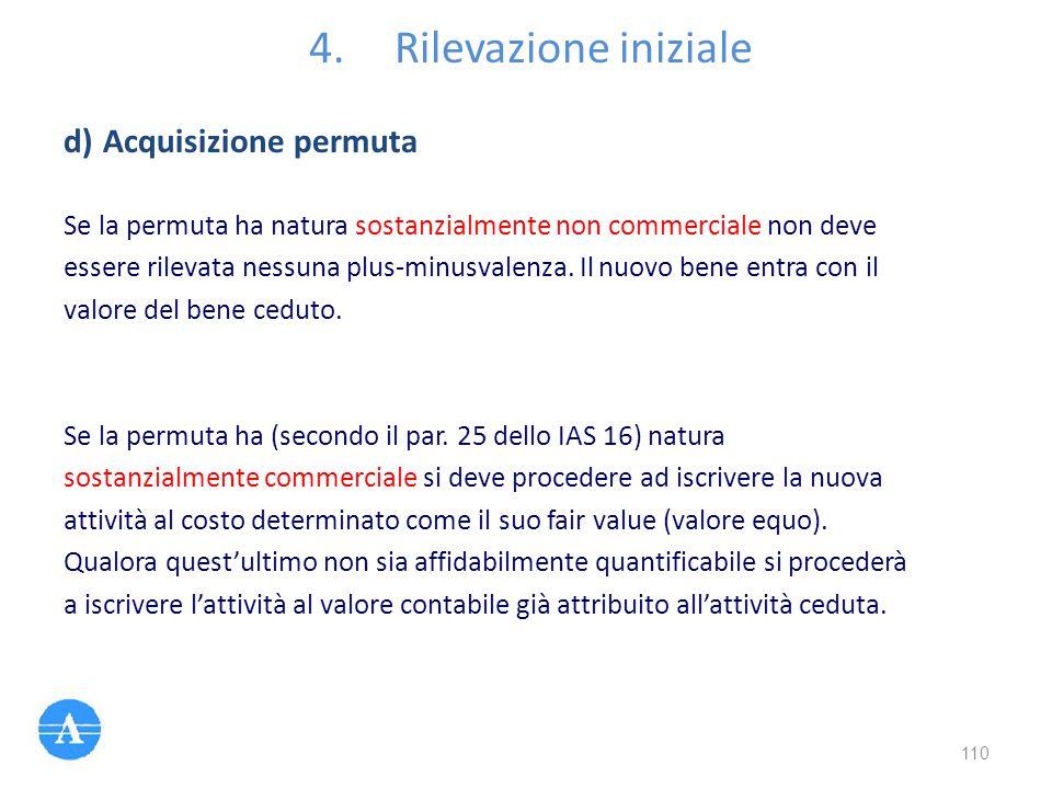 4.Rilevazione iniziale Se la permuta ha natura sostanzialmente non commerciale non deve essere rilevata nessuna plus-minusvalenza. Il nuovo bene entra