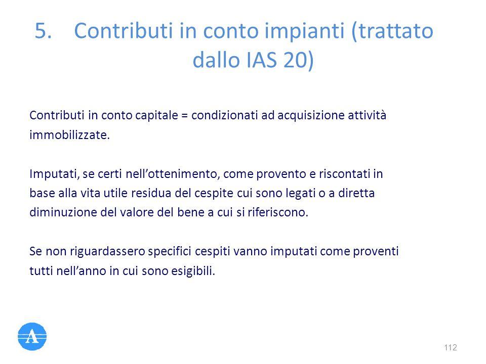 5.Contributi in conto impianti (trattato dallo IAS 20) Contributi in conto capitale = condizionati ad acquisizione attività immobilizzate. Imputati, s