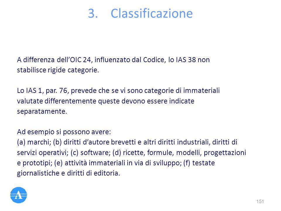 3.Classificazione A differenza dell'OIC 24, influenzato dal Codice, lo IAS 38 non stabilisce rigide categorie. Lo IAS 1, par. 76, prevede che se vi so