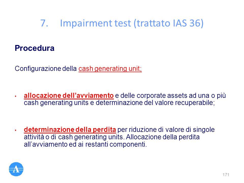7.Impairment test (trattato IAS 36) Procedura Configurazione della cash generating unit; allocazione dell'avviamento e delle corporate assets ad una o
