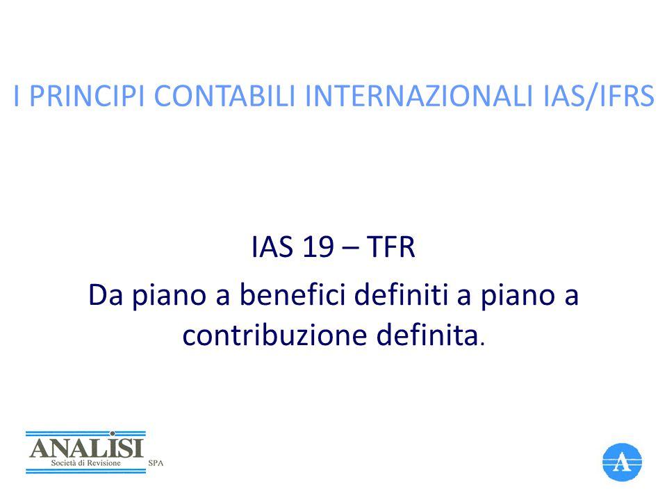 I PRINCIPI CONTABILI INTERNAZIONALI IAS/IFRS IAS 19 – TFR Da piano a benefici definiti a piano a contribuzione definita.