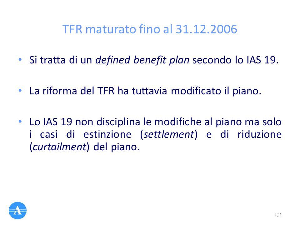 TFR maturato fino al 31.12.2006 Si tratta di un defined benefit plan secondo lo IAS 19. La riforma del TFR ha tuttavia modificato il piano. Lo IAS 19
