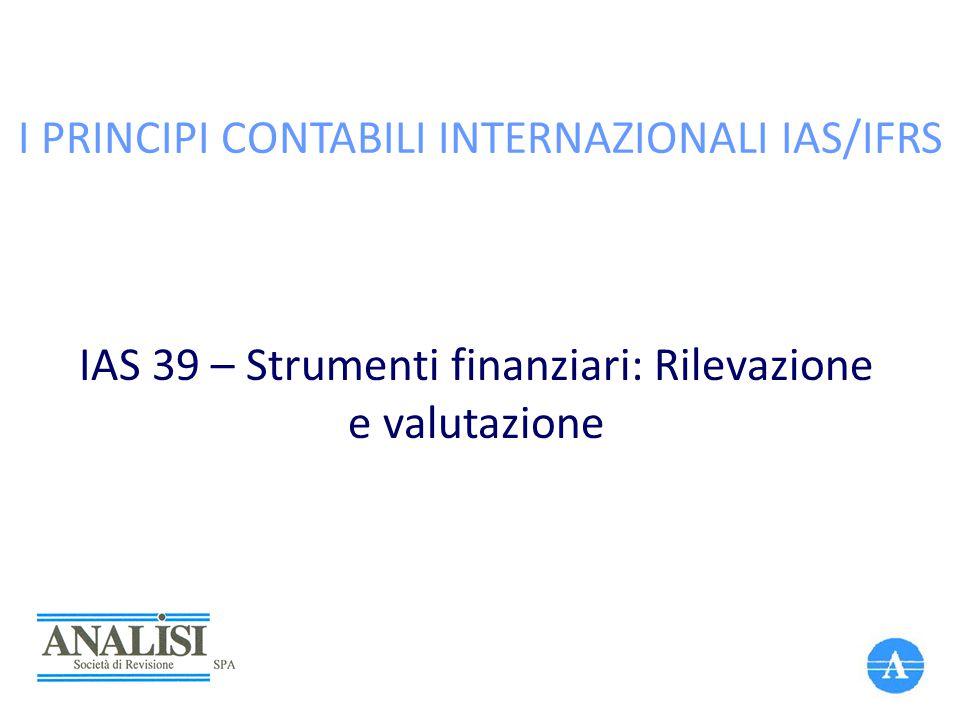 I PRINCIPI CONTABILI INTERNAZIONALI IAS/IFRS IAS 39 – Strumenti finanziari: Rilevazione e valutazione