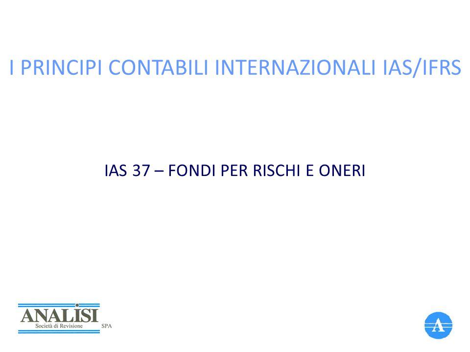 I PRINCIPI CONTABILI INTERNAZIONALI IAS/IFRS IAS 37 – FONDI PER RISCHI E ONERI
