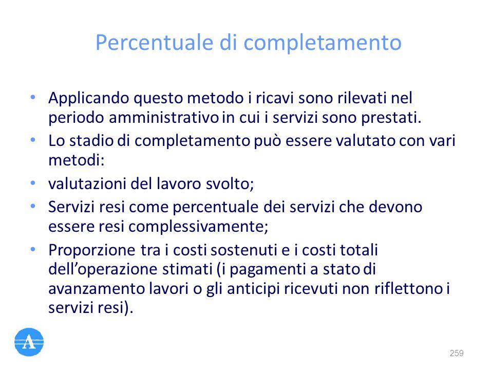 Percentuale di completamento Applicando questo metodo i ricavi sono rilevati nel periodo amministrativo in cui i servizi sono prestati. Lo stadio di c
