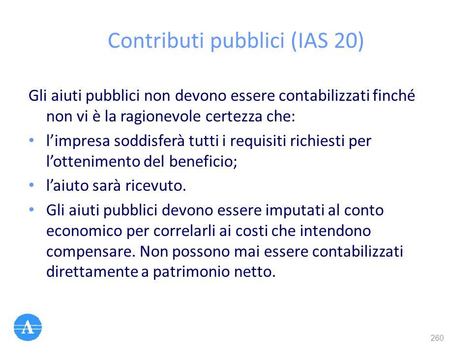 Contributi pubblici (IAS 20) Gli aiuti pubblici non devono essere contabilizzati finché non vi è la ragionevole certezza che: l'impresa soddisferà tut