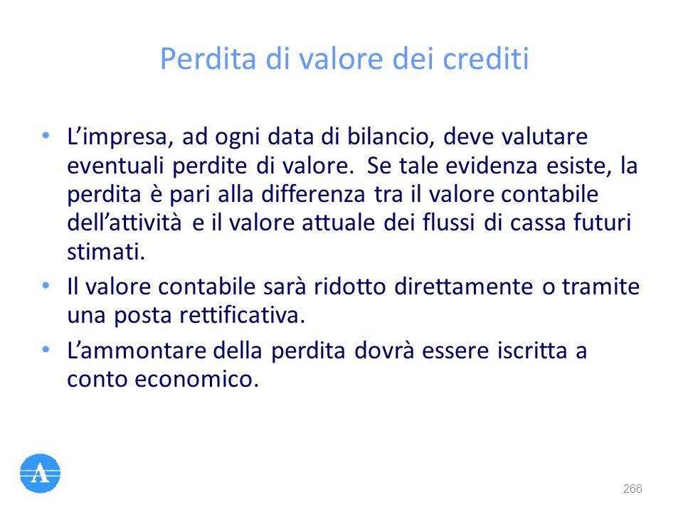 Perdita di valore dei crediti L'impresa, ad ogni data di bilancio, deve valutare eventuali perdite di valore. Se tale evidenza esiste, la perdita è pa