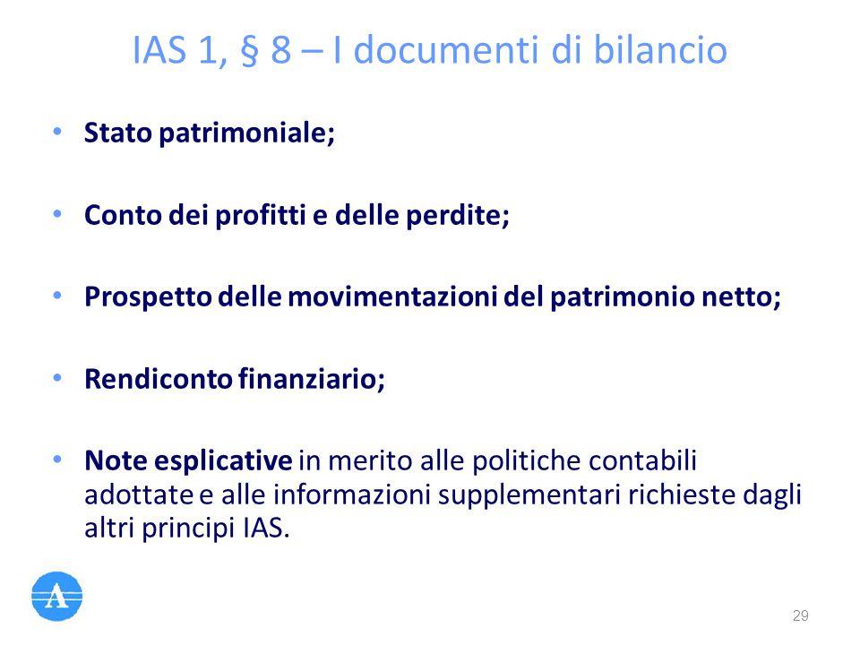 IAS 1, § 8 – I documenti di bilancio Stato patrimoniale; Conto dei profitti e delle perdite; Prospetto delle movimentazioni del patrimonio netto; Rend