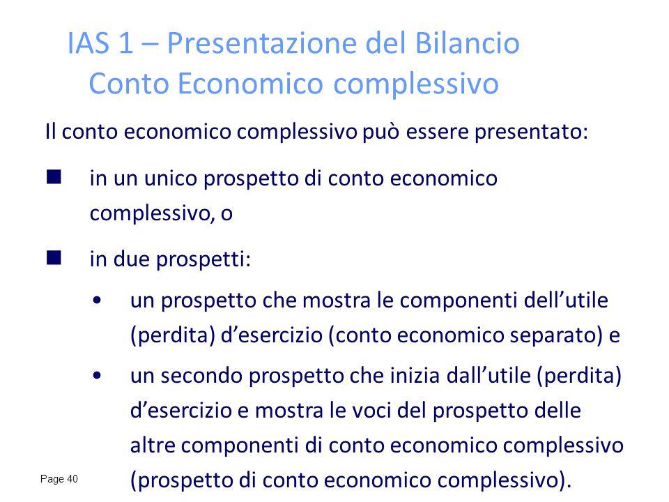 Page 40 IAS 1 – Presentazione del Bilancio Conto Economico complessivo Il conto economico complessivo può essere presentato: in un unico prospetto di