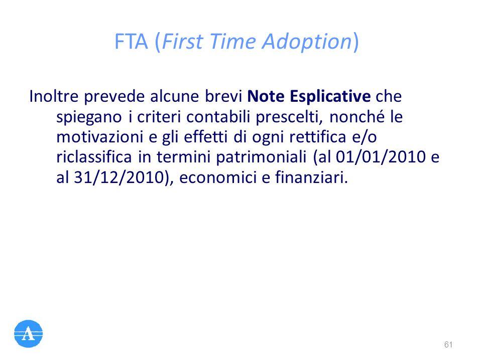 FTA (First Time Adoption) Inoltre prevede alcune brevi Note Esplicative che spiegano i criteri contabili prescelti, nonché le motivazioni e gli effett