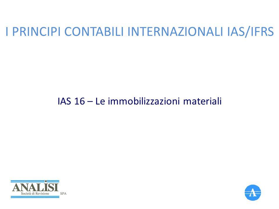 I PRINCIPI CONTABILI INTERNAZIONALI IAS/IFRS IAS 16 – Le immobilizzazioni materiali