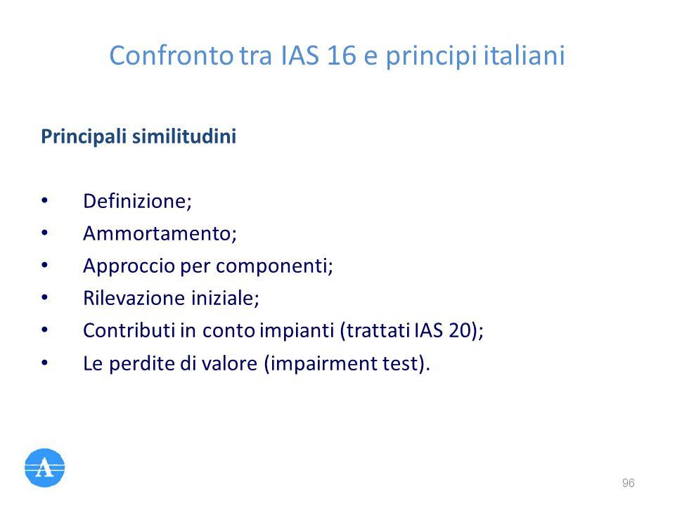 Confronto tra IAS 16 e principi italiani Principali similitudini Definizione; Ammortamento; Approccio per componenti; Rilevazione iniziale; Contributi