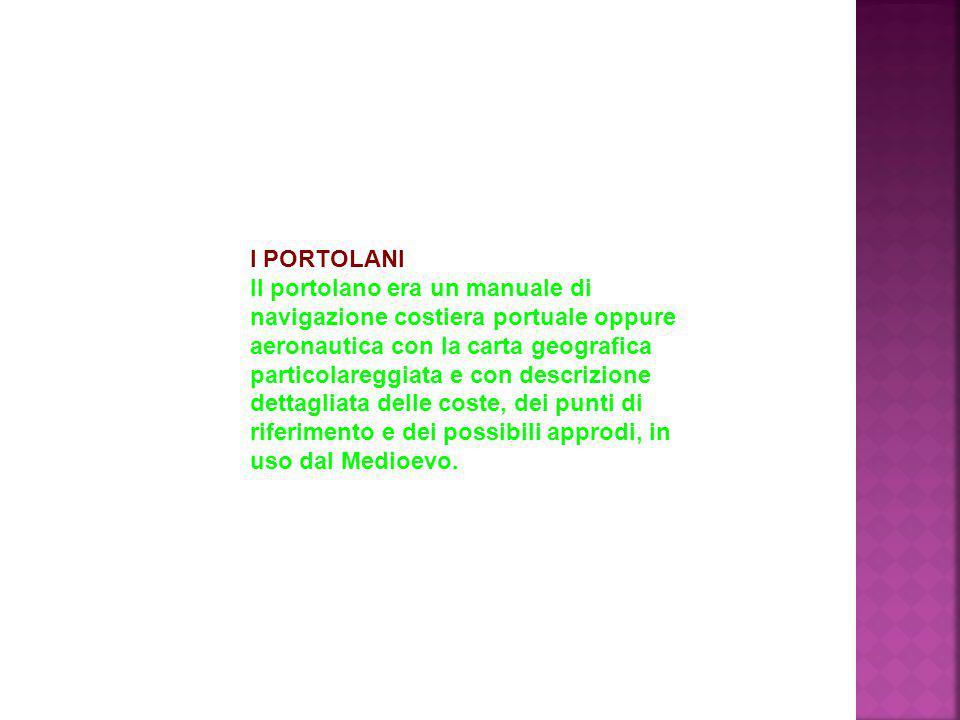 I PORTOLANI Il portolano era un manuale di navigazione costiera portuale oppure aeronautica con la carta geografica particolareggiata e con descrizion