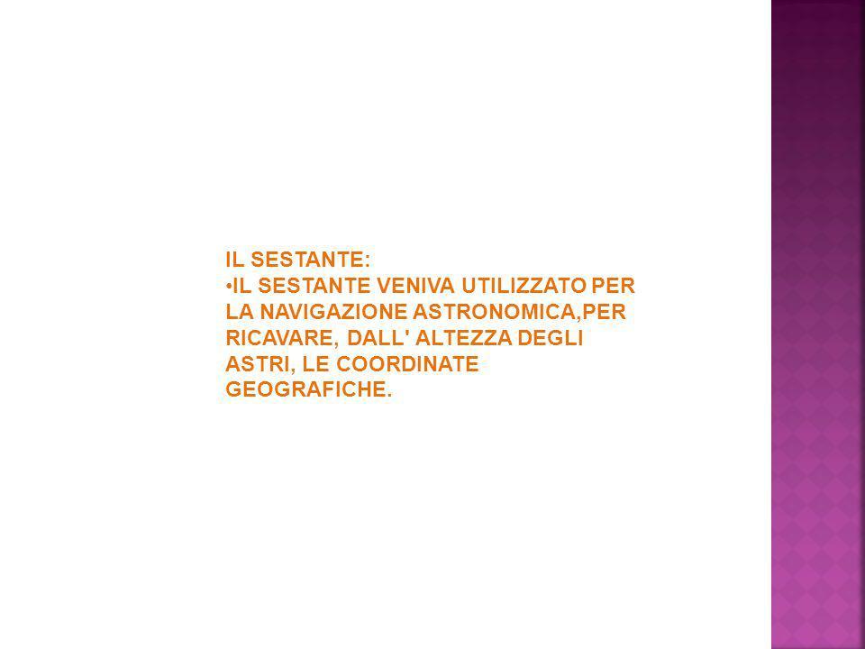 IL SESTANTE: IL SESTANTE VENIVA UTILIZZATO PER LA NAVIGAZIONE ASTRONOMICA,PER RICAVARE, DALL' ALTEZZA DEGLI ASTRI, LE COORDINATE GEOGRAFICHE.