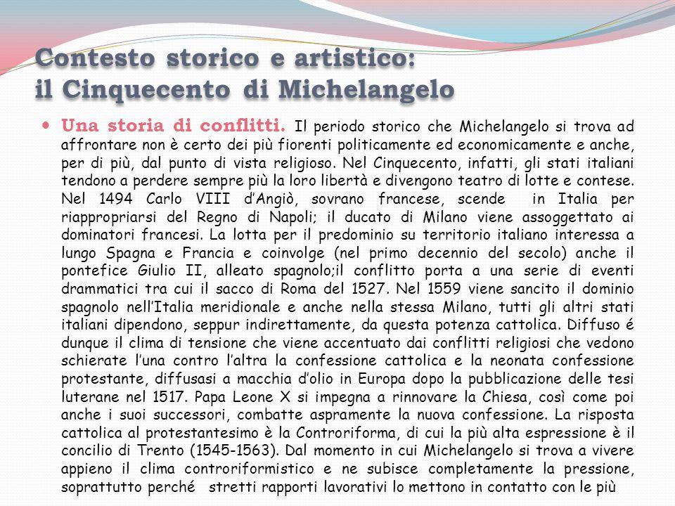 Contesto storico e artistico: il Cinquecento di Michelangelo Una storia di conflitti. Il periodo storico che Michelangelo si trova ad affrontare non è