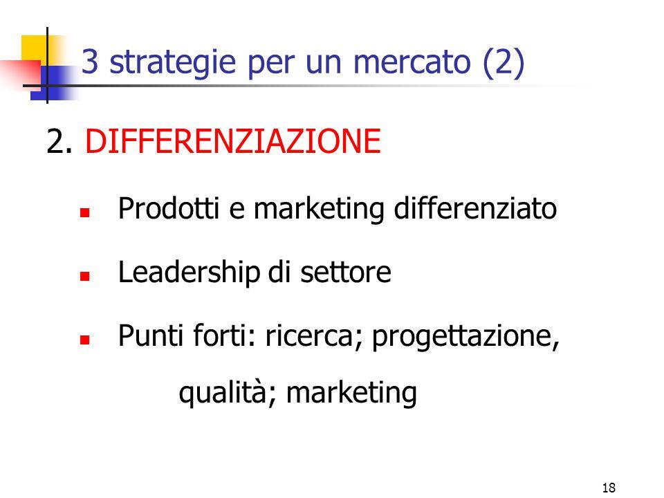 17 3 strategie per un mercato (1) 1. LEADERSHIP GENERALE DI COSTO Minimo livello costi di produzione e distribuzione I prezzi più bassi; quota di merc
