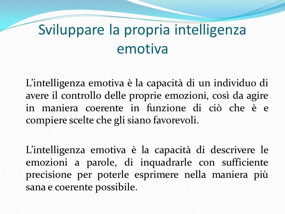 Sviluppare la propria intelligenza emotiva L'intelligenza emotiva è la capacità di un individuo di avere il controllo delle proprie emozioni, così da