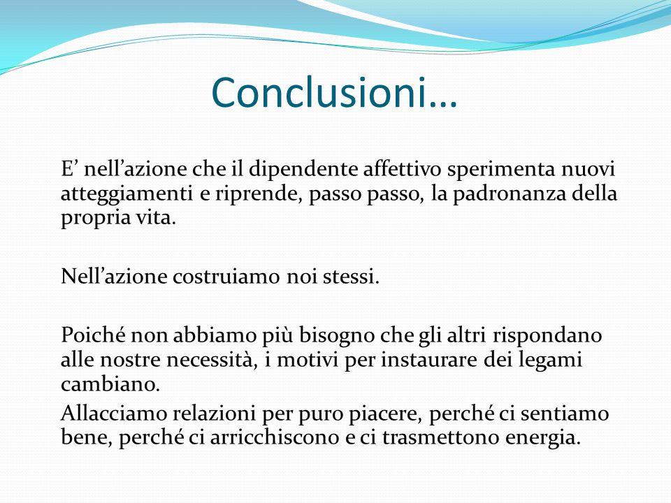 Conclusioni… E' nell'azione che il dipendente affettivo sperimenta nuovi atteggiamenti e riprende, passo passo, la padronanza della propria vita. Nell