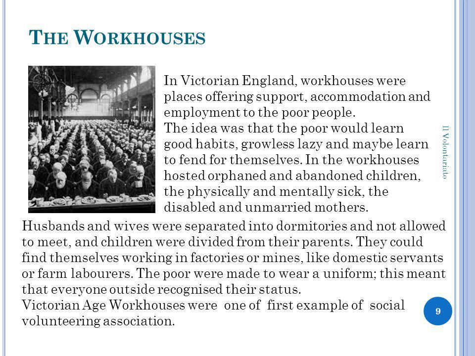 T HE W ORKHOUSES Il Volontariato 9 In Victorian England, workhouses were places offering support, accommodation and employment to the poor people. The