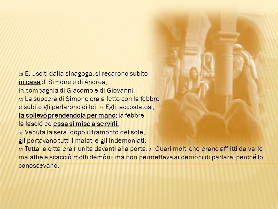 29 E, usciti dalla sinagoga, si recarono subito in casa di Simone e di Andrea, in compagnia di Giacomo e di Giovanni. 30 La suocera di Simone era a le