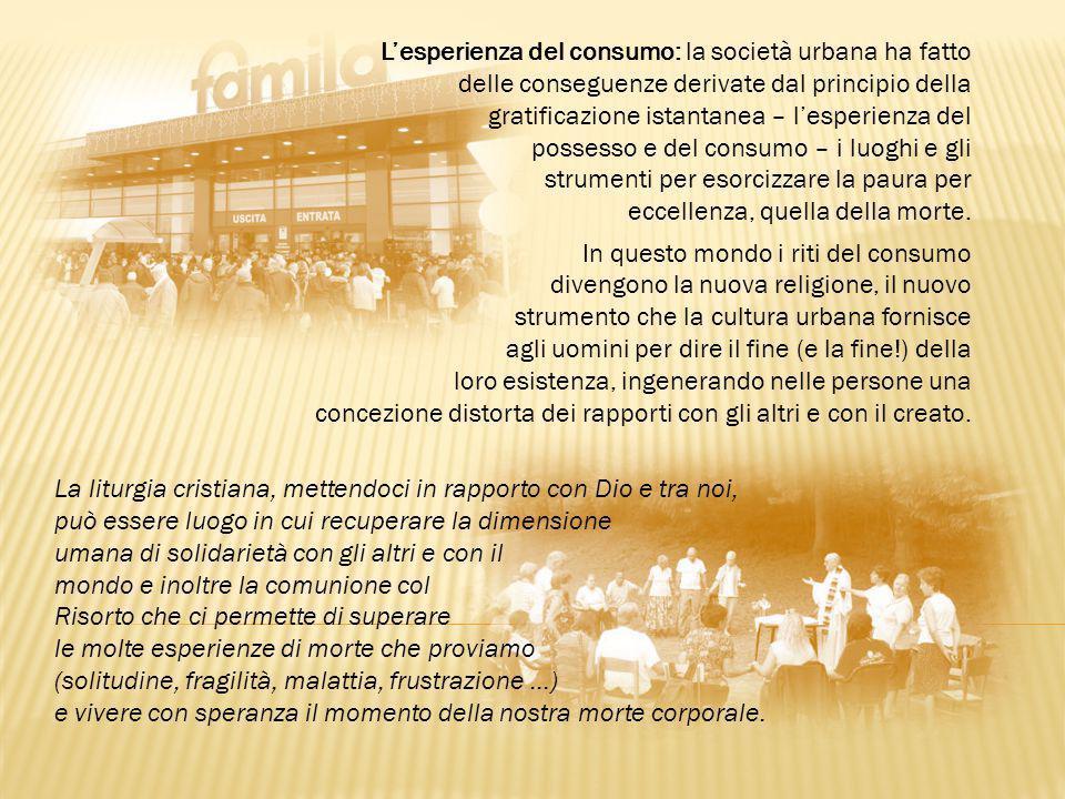 L'esperienza del consumo: la società urbana ha fatto delle conseguenze derivate dal principio della gratificazione istantanea – l'esperienza del possesso e del consumo – i luoghi e gli strumenti per esorcizzare la paura per eccellenza, quella della morte.
