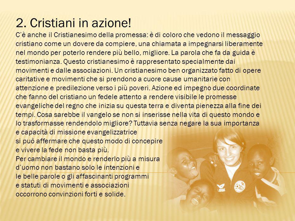 2. Cristiani in azione! C'è anche il Cristianesimo della promessa: è di coloro che vedono il messaggio cristiano come un dovere da compiere, una chiam