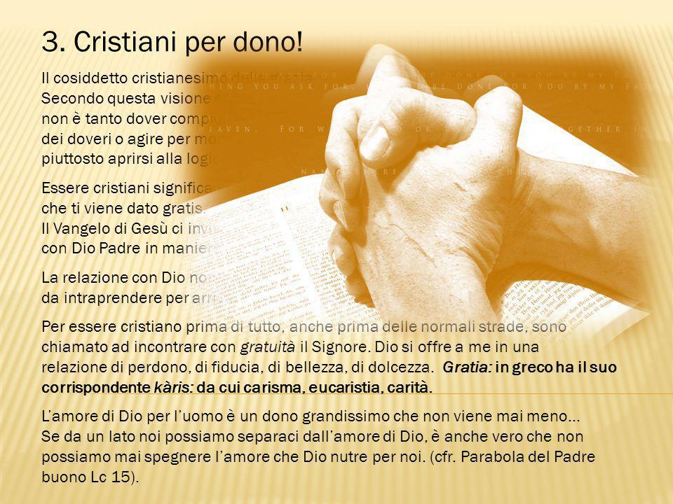 3. Cristiani per dono! Il cosiddetto cristianesimo della grazia. Secondo questa visione essere cristiani non è tanto dover compiere esclusivamente dei