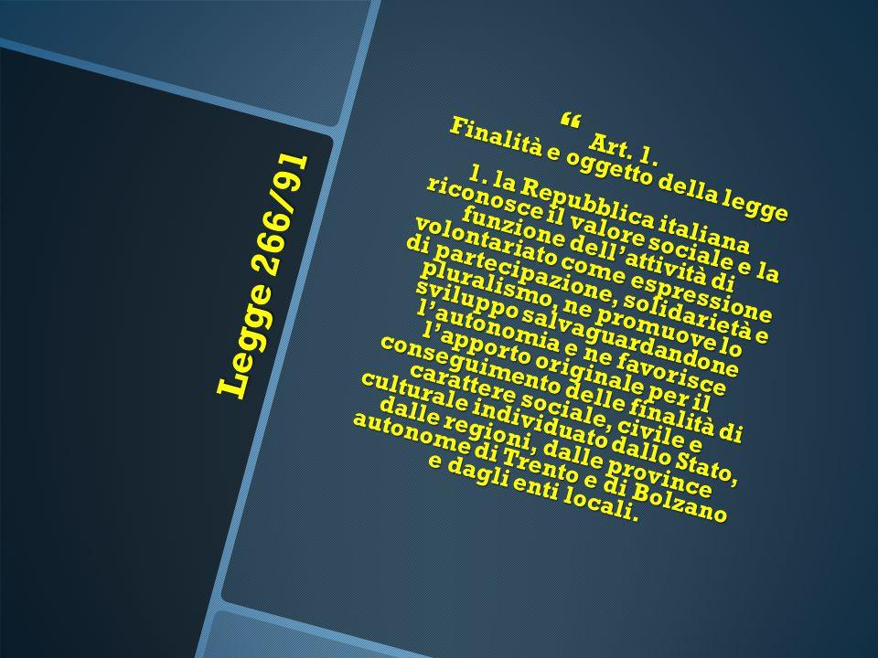 Legge 266/91  Art. 1. Finalità e oggetto della legge 1. la Repubblica italiana riconosce il valore sociale e la funzione dell'attività di volontariat