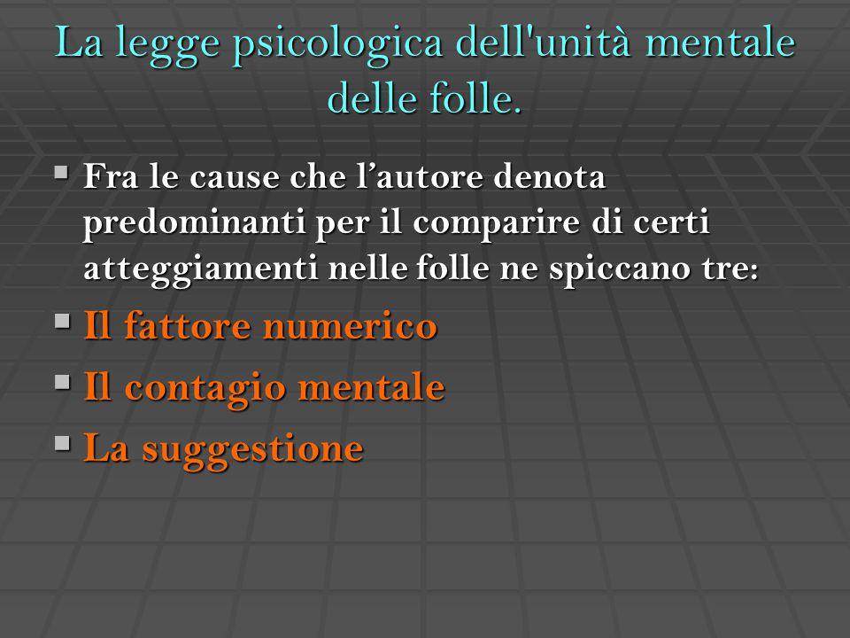 La legge psicologica dell'unità mentale delle folle.  Fra le cause che l'autore denota predominanti per il comparire di certi atteggiamenti nelle fol