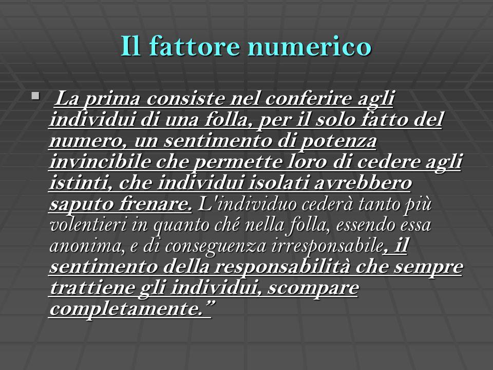 Il fattore numerico  La prima consiste nel conferire agli individui di una folla, per il solo fatto del numero, un sentimento di potenza invincibile
