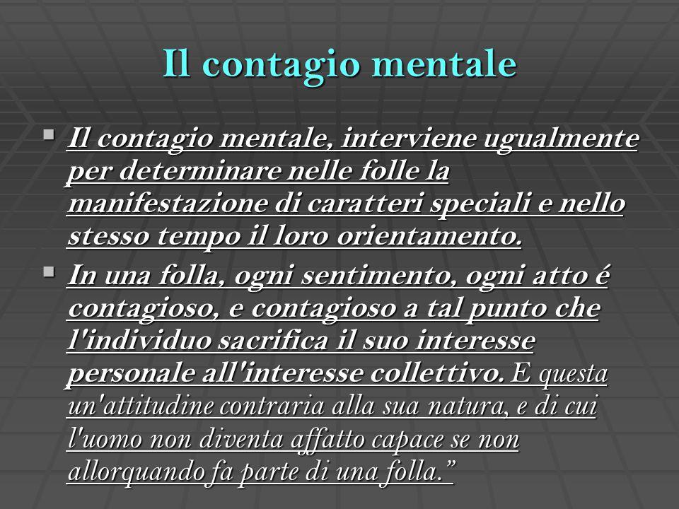 Il contagio mentale  Il contagio mentale, interviene ugualmente per determinare nelle folle la manifestazione di caratteri speciali e nello stesso te