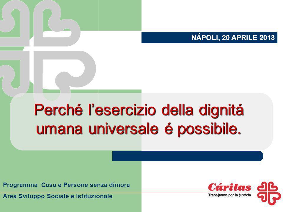 Perché l'esercizio della dignitá umana universale é possibile. NÁPOLI, 20 APRILE 2013 Programma Casa e Persone senza dimora Area Sviluppo Sociale e Is