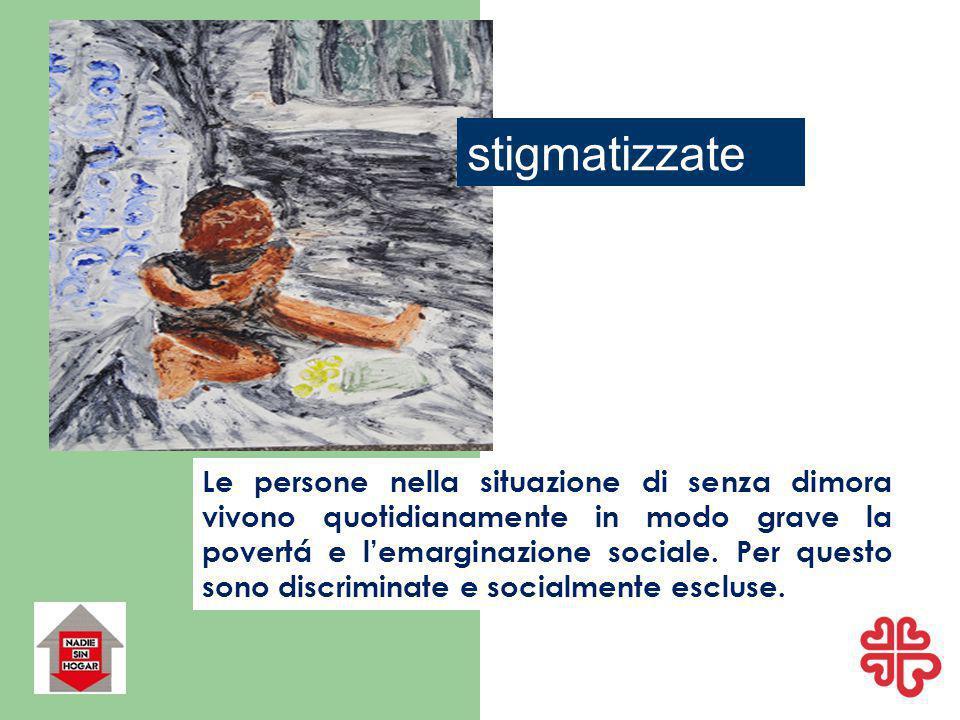 stigmatizzate Le persone nella situazione di senza dimora vivono quotidianamente in modo grave la povertá e l'emarginazione sociale.