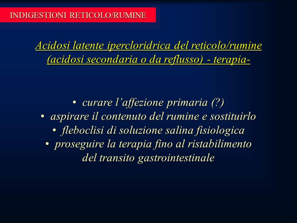 INDIGESTIONI RETICOLO/RUMINE Acidosi latente ipercloridrica del reticolo/rumine (acidosi secondaria o da reflusso) - terapia- curare l'affezione primaria (?) curare l'affezione primaria (?) aspirare il contenuto del rumine e sostituirlo aspirare il contenuto del rumine e sostituirlo fleboclisi di soluzione salina fisiologica fleboclisi di soluzione salina fisiologica proseguire la terapia fino al ristabilimento del transito gastrointestinale proseguire la terapia fino al ristabilimento del transito gastrointestinale
