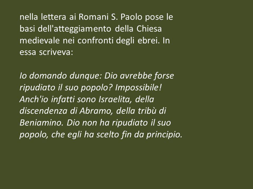nella lettera ai Romani S. Paolo pose le basi dell'atteggiamento della Chiesa medievale nei confronti degli ebrei. In essa scriveva: Io domando dunque