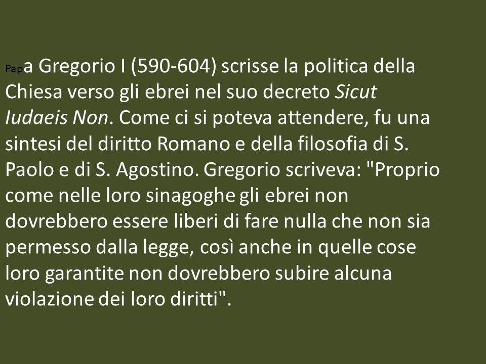 Pap a Gregorio I (590-604) scrisse la politica della Chiesa verso gli ebrei nel suo decreto Sicut Iudaeis Non. Come ci si poteva attendere, fu una sin