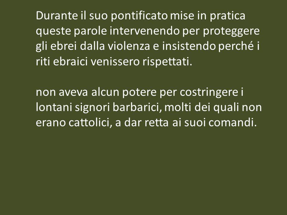 Durante il suo pontificato mise in pratica queste parole intervenendo per proteggere gli ebrei dalla violenza e insistendo perché i riti ebraici venis