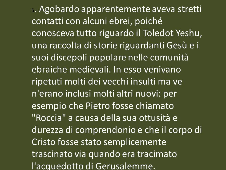 S. Agobardo apparentemente aveva stretti contatti con alcuni ebrei, poiché conosceva tutto riguardo il Toledot Yeshu, una raccolta di storie riguarda