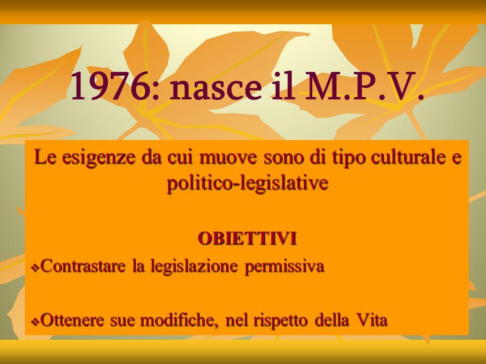 Le esigenze da cui muove sono di tipo culturale e politico-legislative OBIETTIVI  Contrastare la legislazione permissiva  Ottenere sue modifiche, nel rispetto della Vita 1976: nasce il M.P.V.