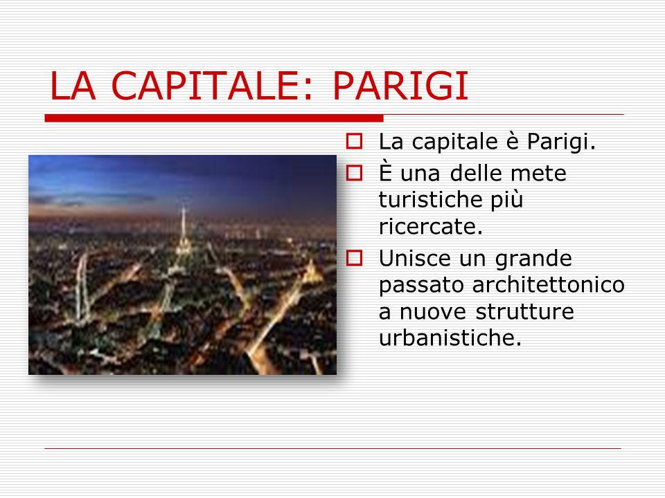 LA CAPITALE: PARIGI  La capitale è Parigi.  È una delle mete turistiche più ricercate.  Unisce un grande passato architettonico a nuove strutture u