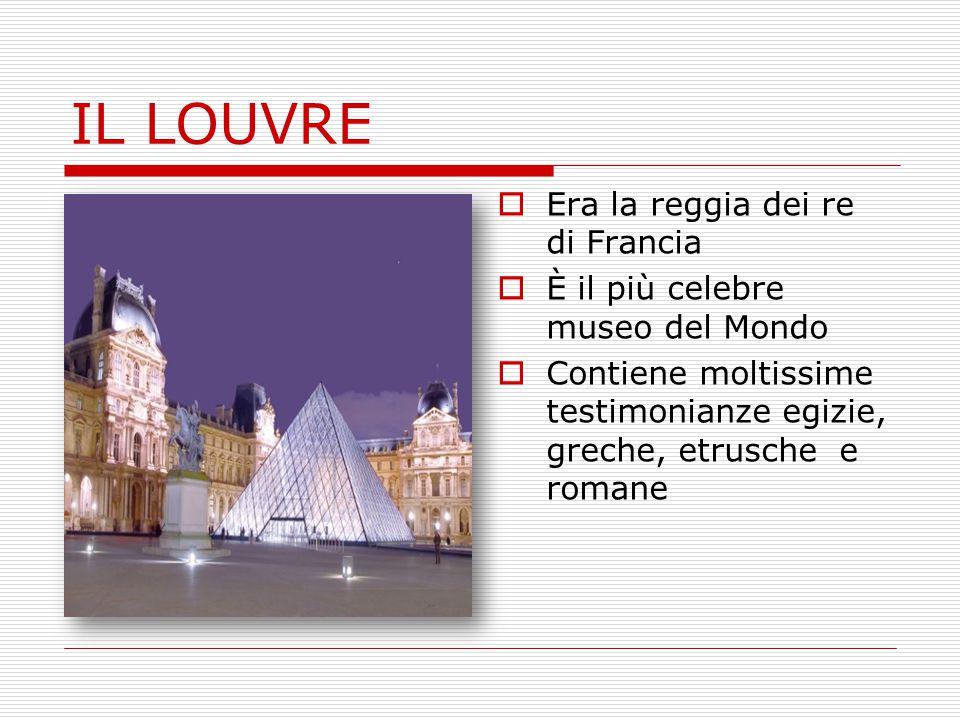 IL LOUVRE  Era la reggia dei re di Francia  È il più celebre museo del Mondo  Contiene moltissime testimonianze egizie, greche, etrusche e romane