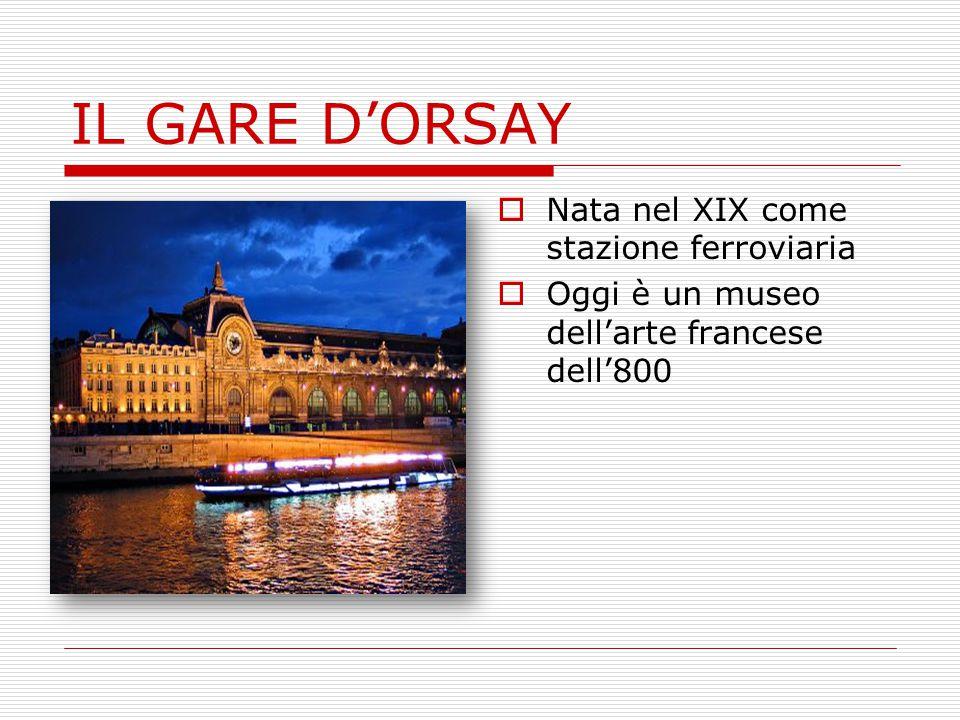 IL GARE D'ORSAY  Nata nel XIX come stazione ferroviaria  Oggi è un museo dell'arte francese dell'800