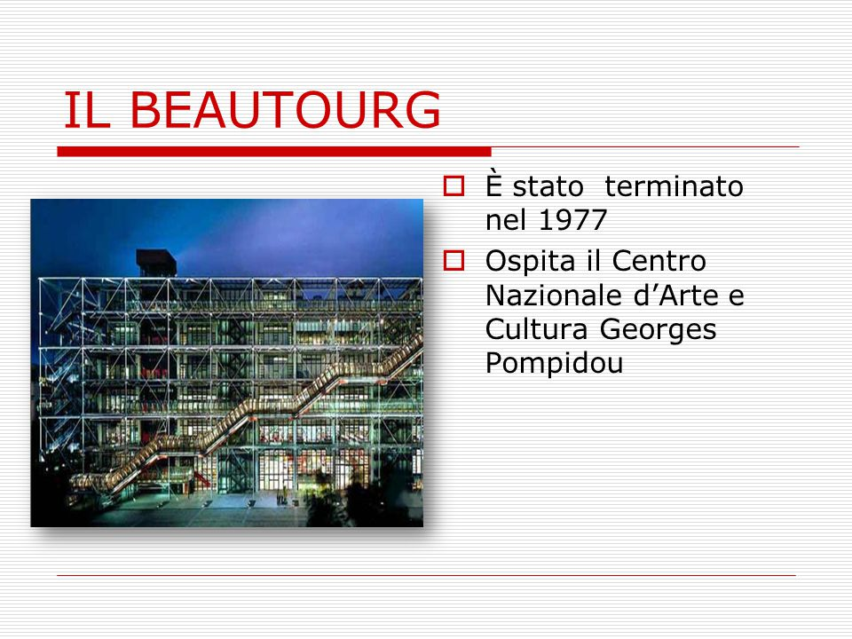 IL BEAUTOURG  È stato terminato nel 1977  Ospita il Centro Nazionale d'Arte e Cultura Georges Pompidou