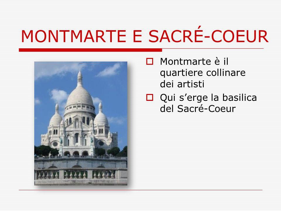 MONTMARTE E SACRÉ-COEUR  Montmarte è il quartiere collinare dei artisti  Qui s'erge la basilica del Sacré-Coeur
