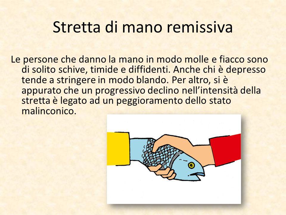 Stretta di mano remissiva Le persone che danno la mano in modo molle e fiacco sono di solito schive, timide e diffidenti. Anche chi è depresso tende a