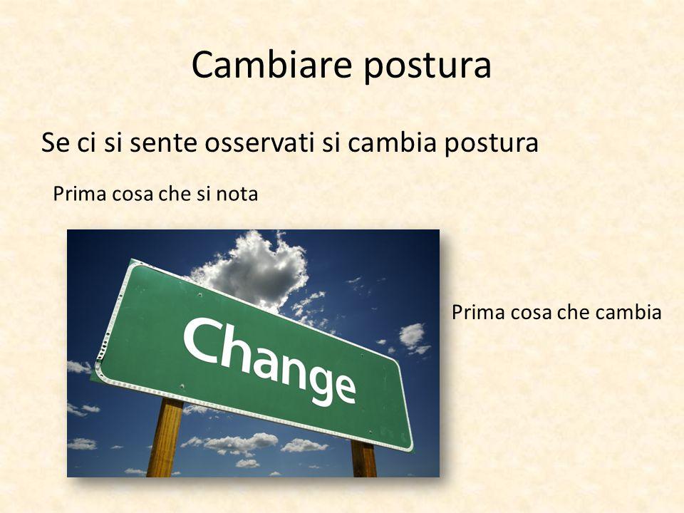 Cambiare postura Se ci si sente osservati si cambia postura Prima cosa che si nota Prima cosa che cambia