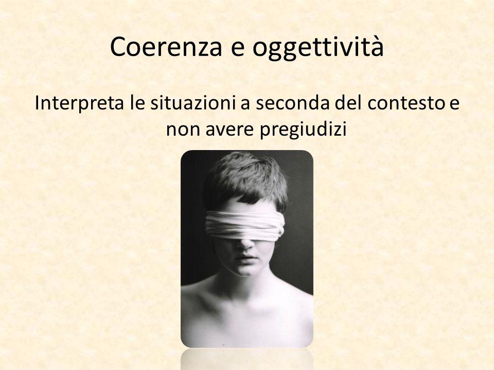 Coerenza e oggettività Interpreta le situazioni a seconda del contesto e non avere pregiudizi
