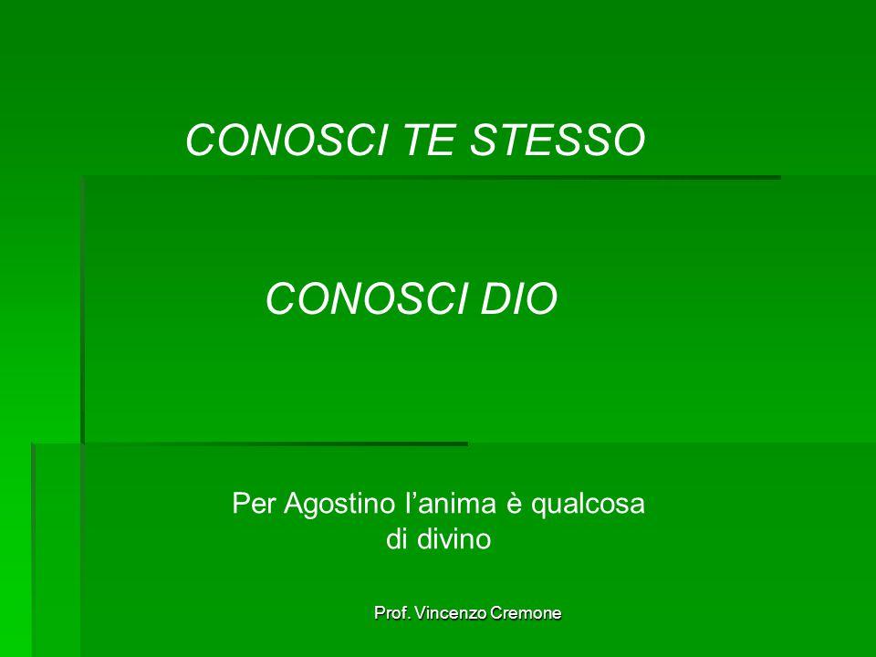 Prof. Vincenzo Cremone CONOSCI TE STESSO CONOSCI DIO Per Agostino l'anima è qualcosa di divino